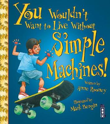 You Wouldn't Want To Live Without Simple Machines! by Anne Rooney
