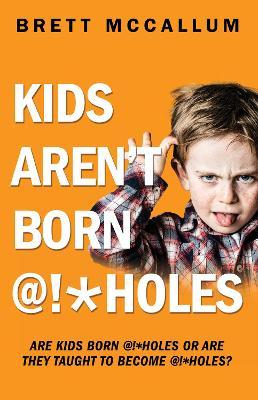 KIDS AREN'T BORN @#*HOLES by Brett McCallum
