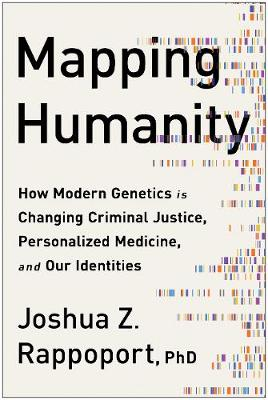 Mapping Humanity: How Modern Genetics Is Changing Criminal Justice, Personalized Medicine, and Our Identities by Joshua  Z. Rappoport