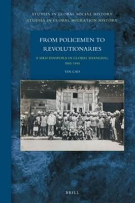 From Policemen to Revolutionaries: A Sikh Diaspora in Global Shanghai, 1885-1945 by Cao Yin