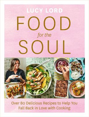 Food for the Soul: Over 80 Delicious Recipes to Help You Fall Back in Love with Cooking by Lucy Lord