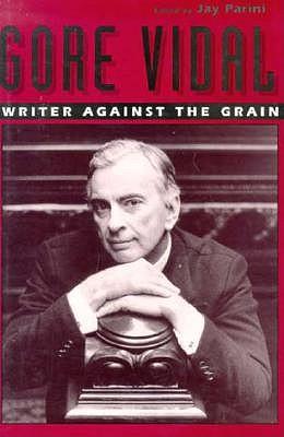 Gore Vidal: Writer Against the Grain by Jay Parini