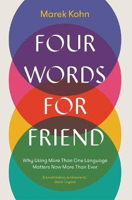 Four Words for Friend: Why Using More Than One Language Matters Now More Than Ever by Marek Kohn