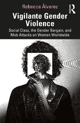 Vigilante Gender Violence: Social Class, the Gender Bargain, and Mob Attacks on Women Worldwide book