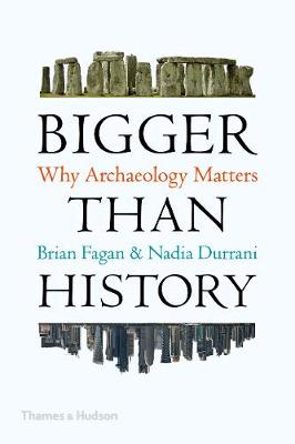 Bigger Than History: Why Archaeology Matters by Brian Fagan