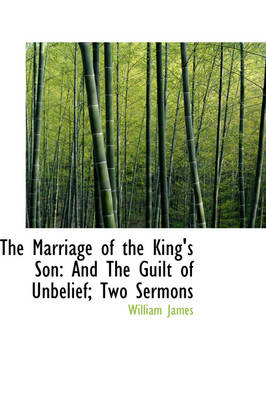 The Marriage of the King's Son: And the Guilt of Unbelief; Two Sermons by Dr William James