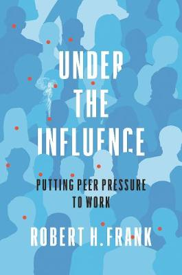 Under the Influence: Putting Peer Pressure to Work by Robert H. Frank