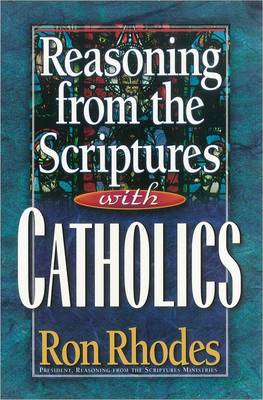 Reasoning from the Scriptures with Catholics by Ron Rhodes