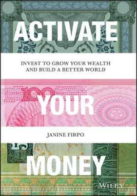Activate Your Money: Invest to Grow Your Wealth and Build a Better World by Janine Firpo