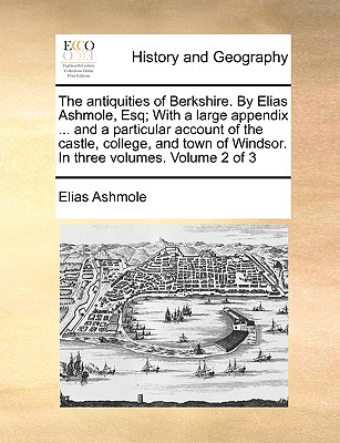 The Antiquities of Berkshire. by Elias Ashmole, Esq; With a Large Appendix ... and a Particular Account of the Castle, College, and Town of Windsor. in Three Volumes. Volume 2 of 3 by Elias Ashmole