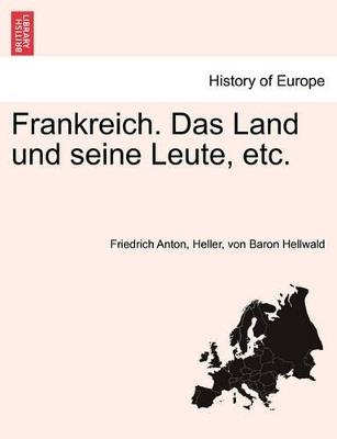 Frankreich. Das Land Und Seine Leute, Etc. by Friedrich Anton Heller Von B Hellwald