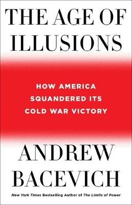 The Age of Illusions: How America Squandered Its Cold War Victory by Andrew J. Bacevich