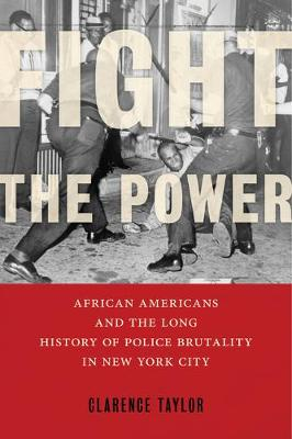 Fight the Power: African Americans and the Long History of Police Brutality in New York City by Clarence Taylor