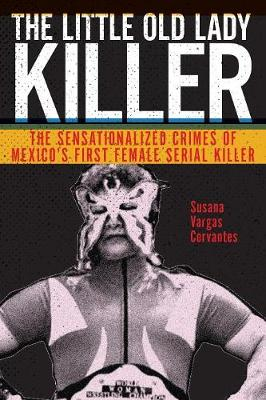 The Little Old Lady Killer: The Sensationalized Crimes of Mexico's First Female Serial Killer book