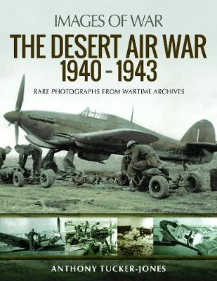 The Desert Air War 1940-1943: Rare Photographs from Wartime Archives by Tucker-Jones, Anthony