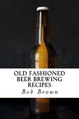 Old Fashioned Beer Brewing Recipes by Bob Brown
