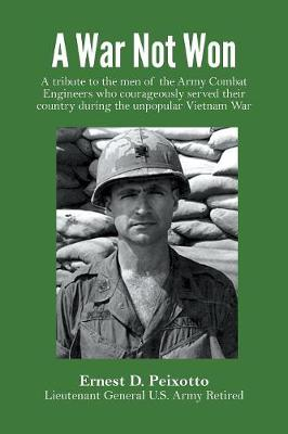 A War Not Won: A tribute to the men of the Army Combat Engineers who courageously served their country during the unpopular Vietnam War. by Ernest D Peixotto