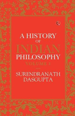 A HISTORY OF INDIAN PHILOSOPHY: VOLUME I by Surendranath Dasgupta