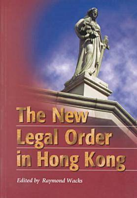 The New Legal Order in Hong Kong by Raymond Wacks