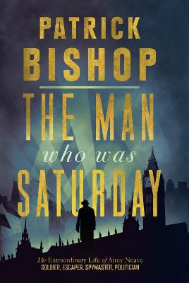 The Man Who Was Saturday: The Extraordinary Life of Airey Neave by Patrick Bishop