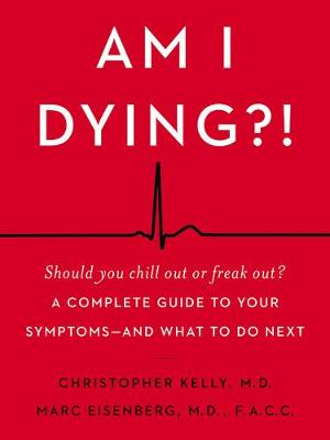 Am I Dying?!: A Complete Guide to Your Symptoms - and What to Do Next by Christopher Kelly
