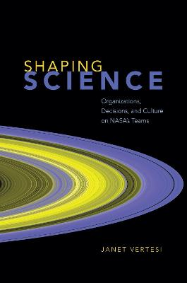 Shaping Science: Organizations, Decisions, and Culture on Nasa's Teams by Janet Vertesi