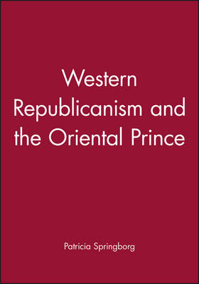 Western Republicanism and the Oriental Prince by Patricia Springborg