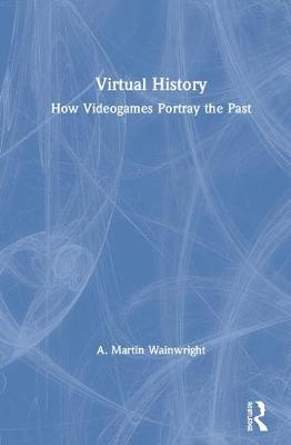 Virtual History: How Videogames Portray the Past book
