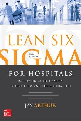 Lean Six Sigma for Hospitals: Improving Patient Safety, Patient Flow and the Bottom Line, Second Edition by Jay Arthur