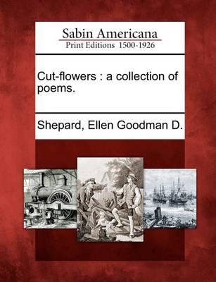 Cut-Flowers: A Collection of Poems. by Ellen Goodman D Shepard