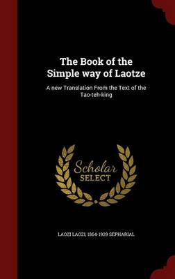 The Book of the Simple Way of Laotze: A New Translation from the Text of the Tao-Teh-King by Laozi Laozi