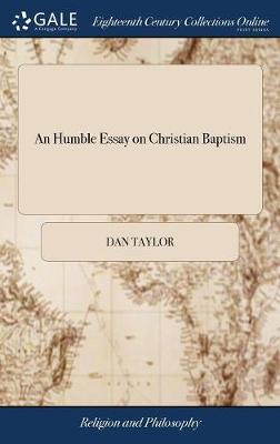 An Humble Essay on Christian Baptism: Offered to the Consideration of Upright Inquirers, ... by Dan Taylor. the Second Edition, Corrected by Dan Taylor