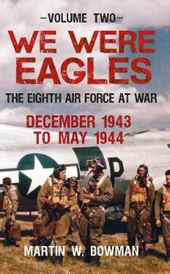 We Were Eagles We Were Eagles Volume Two Volume 2 by Martin W. Bowman
