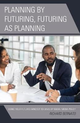 Planning by Futuring, Futuring as Planning: Using Your Futures Mindset to Develop Social Media Policy by Richard Bernato