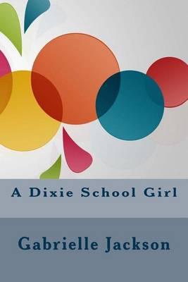 A Dixie School Girl by Gabrielle E Jackson