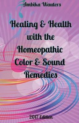 Healing and Health with the Homeopathic Color and Sound Remedies by Ambika Wauters