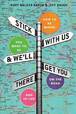 Stick With Us And We'll Get You There: How To Be Where You Want To Be On The Road And In Life by Mary Walker Baron