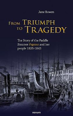 From Triumph to Tragedy: The Story of the Paddle Steamer Pegasus and her people 1835-1843 by Jane Bowen
