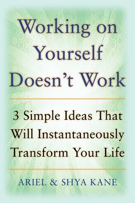 Working on Yourself Doesn't Work: The 3 Simple Ideas That Will Instantaneously Transform Your Life by Ariel Kane