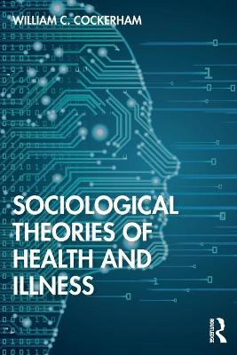 Sociological Theories of Health and Illness by William C Cockerham
