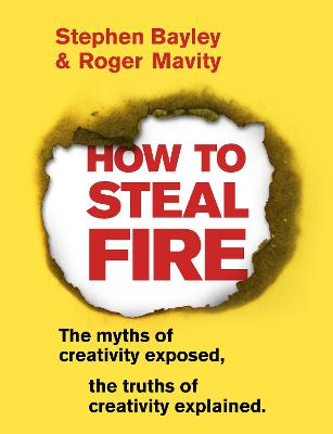 How to Steal Fire: The Myths of Creativity Exposed, The Truths of Creativity Explained by Stephen Bayley
