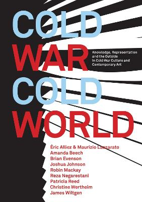 Cold War/Cold World: Knowledge, Representation, and the Outside in Cold War Culture and Contemporary Art by Robin Mackay