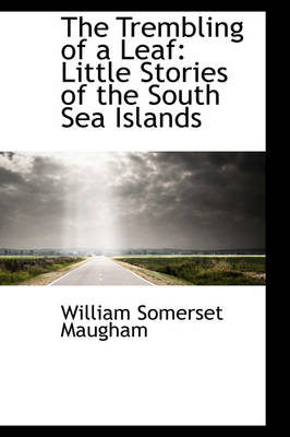 The Trembling of a Leaf: Little Stories of the South Sea Islands by W. Somerset Maugham