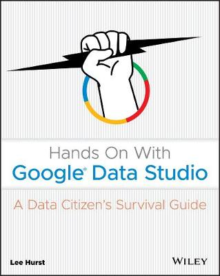 Hands On With Google Data Studio: A Data Citizen's Survival Guide book