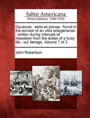 Opuscula: Seria AC Jocosa: Found in the Scrutoir of an Ultra Octogenarian: Written During Intervals of Relaxation from the Duties of a Busy Life: Our Farrago. Volume 1 of 3 by John Robertson