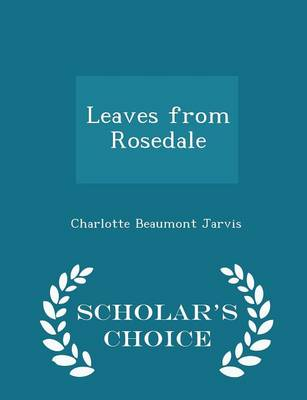 Leaves from Rosedale - Scholar's Choice Edition by Charlotte Beaumont Jarvis