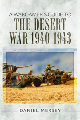 A Wargamer's Guide to the Desert War 1940 - 1943 by Daniel Mersey