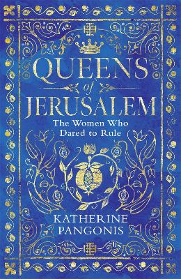 Queens of Jerusalem: The Women Who Dared to Rule by Katherine Pangonis