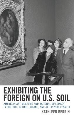 Exhibiting the Foreign on U.S. Soil: American Art Museums and National Diplomacy Exhibitions before, during, and after World War II book