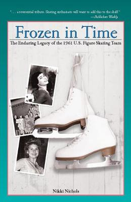 Frozen in Time: The Enduring Legacy of the 1961 U.S. Figure Skating Team by Nikki Nichols